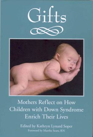 Gifts. Mothers reflect on how children with Down syndrome enrich their lives. 10th Anniversary Edition.